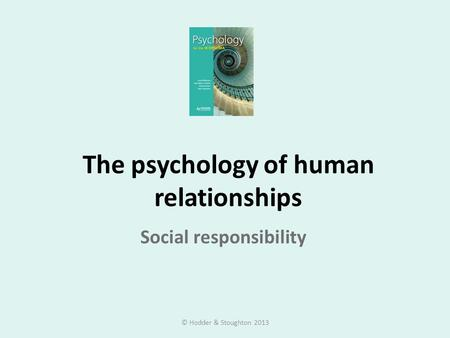 The psychology of human relationships Social responsibility © Hodder & Stoughton 2013.