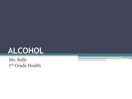 "ALCOHOL Ms. Kelly 7 th Grade Health. JOURNAL: ""Teen alcohol use kills about 6000 people each year, more than all illegal drugs combined."" (Hingson and."