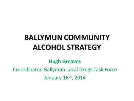 BALLYMUN COMMUNITY ALCOHOL STRATEGY Hugh Greaves Co-ordinator, Ballymun Local Drugs Task Force January 16 th, 2014.
