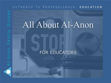 Al-Anon Family Groups OUTREACH TO PROFESSIONALS: EDUCATION All About Al-Anon FOR EDUCATORS.
