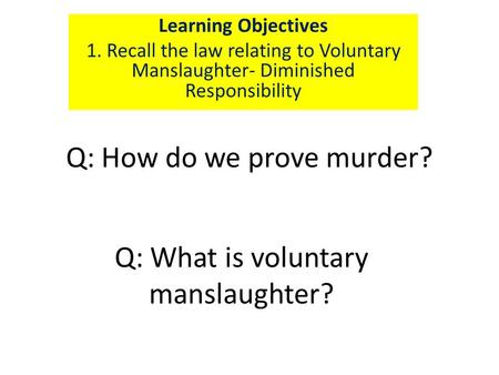 Q: How do we prove murder? Learning Objectives 1. Recall the law relating to Voluntary Manslaughter- Diminished Responsibility Q: What is voluntary manslaughter?