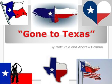 "By Matt Vale and Andrew Holman. ""Gone to Texas"" Y'all The Americans wanted the land in current day Texas The land had been transferred to Spain when the."