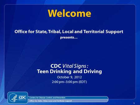 1 Office for State, Tribal, Local and Territorial Support presents… CDC Vital Signs : Teen Drinking and Driving October 9, 2012 2:00 pm–3:00 pm (EDT) Welcome.
