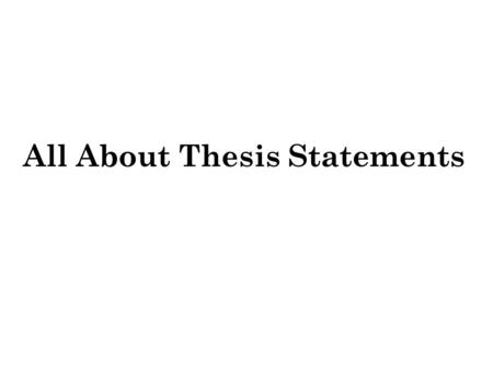 All About Thesis Statements. What IS the thesis statement? The central message of the essay A statement of the main idea An indication of the focus of.
