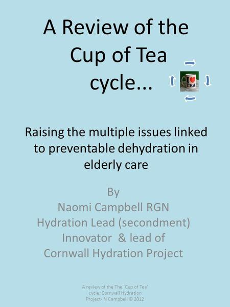 A Review of the Cup of Tea cycle... Raising the multiple issues linked to preventable dehydration in elderly care By Naomi Campbell RGN Hydration Lead.