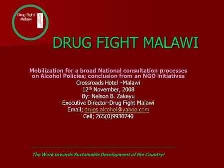 DRUG FIGHT MALAWI DRUG FIGHT MALAWI Mobilization for a broad National consultation processes on Alcohol Policies; conclusion from an NGO initiatives Crossroads.