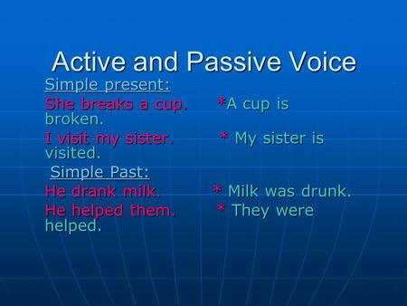 Active and Passive Voice Simple present: She breaks a cup. *A cup is broken. I visit my sister. * My sister is visited. Simple Past: Simple Past: He drank.