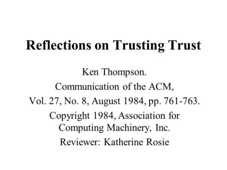 Reflections on Trusting Trust Ken Thompson. Communication of the ACM, Vol. 27, No. 8, August 1984, pp. 761-763. Copyright 1984, Association for Computing.