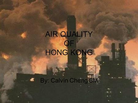 AIR QUALITY OF HONG KONG By: Calvin Cheng 8M. The air quality of Hong Kong is getting more and more polluted due to all the cars and increase of factories.
