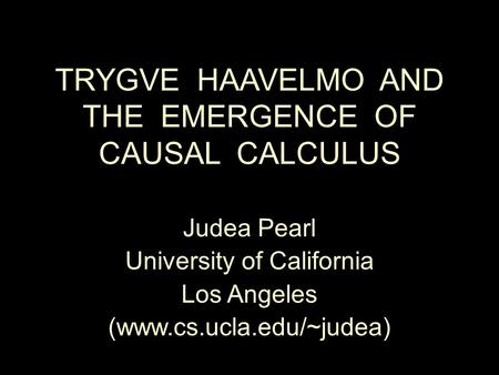 TRYGVE HAAVELMO AND THE EMERGENCE OF CAUSAL CALCULUS Judea Pearl University of California Los Angeles (www.cs.ucla.edu/~judea)