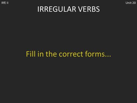 IRREGULAR VERBS RfE IIUnit 20 Fill in the correct forms...