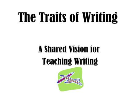 The Traits of Writing A Shared Vision for Teaching Writing.