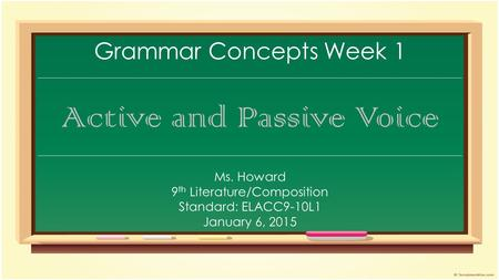 Grammar Concepts Week 1 Active and Passive Voice Ms. Howard 9 th Literature/Composition Standard: ELACC9-10L1 January 6, 2015.