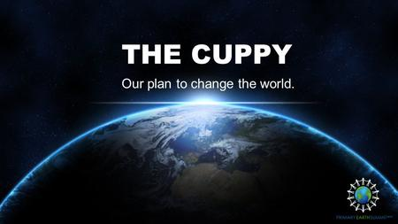 THE CUPPY Our plan to change the world.. OUR AIMS What do we hope to achieve? To recycle plastic cups in public places. To raise awareness of plastic.