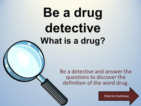 Be a drug detective What is a drug? Be a detective and answer the questions to discover the definition of the word drug. Click to Continue.