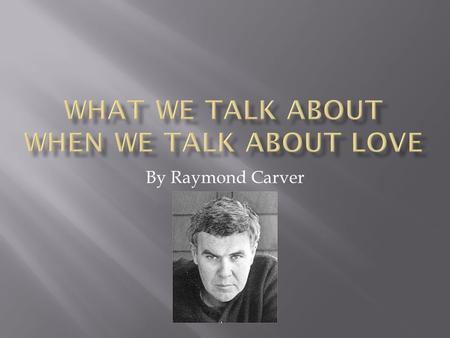 By Raymond Carver. Meet Mel & Teresa McGinnis (top couple) and Nick & Laura Sitting around that table having a conversation about the topic of LOVE.