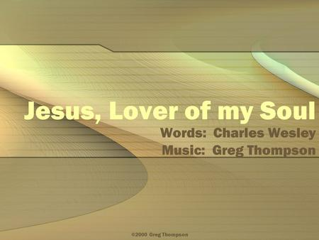 ©2000 Greg Thompson Jesus, Lover of my Soul Words: Charles Wesley Music: Greg Thompson.