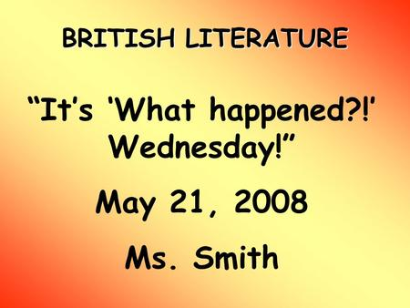 "BRITISH LITERATURE ""It's 'What happened?!' Wednesday!"" May 21, 2008 Ms. Smith."