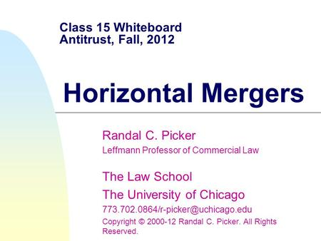 Class 15 Whiteboard Antitrust, Fall, 2012 Horizontal Mergers Randal C. Picker Leffmann Professor of Commercial Law The Law School The University of Chicago.