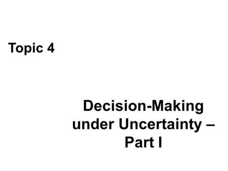 Decision-Making under Uncertainty – Part I Topic 4.