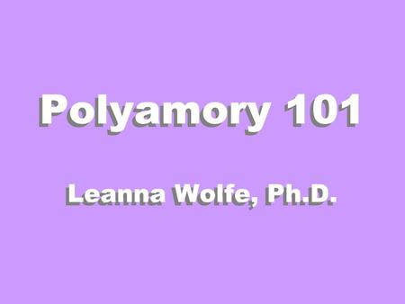 Polyamory 101 Leanna Wolfe, Ph.D.. Definitions Polygamy - More Than One Spouse Polygyny - More Than One Wife Polyandry - More Than One Husband Monogamy.