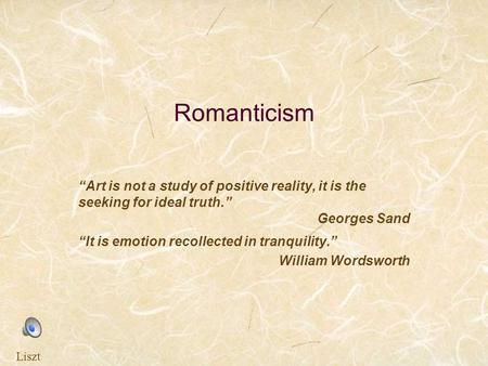 "Romanticism ""Art is not a study of positive reality, it is the seeking for ideal truth."" Georges Sand ""It is emotion recollected in tranquility."" William."