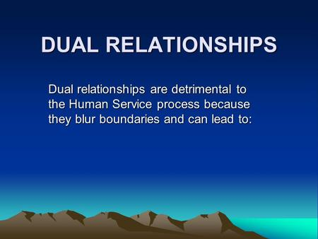 DUAL RELATIONSHIPS Dual relationships are detrimental to the Human Service process because they blur boundaries and can lead to: