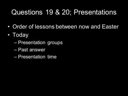 Questions 19 & 20; Presentations Order of lessons between now and Easter Today –Presentation groups –Past answer –Presentation time.