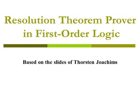 Resolution Theorem Prover in First-Order Logic Based on the slides of Thorsten Joachims.