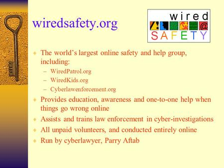Wiredsafety.org  The world's largest online safety and help group, including: –WiredPatrol.org –WiredKids.org –Cyberlawenforcement.org  Provides education,