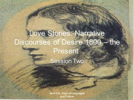 Jens Kirk, Dept. of Languages and Culture Love Stories: Narrative Discourses of Desire 1800 – the Present Session Two.