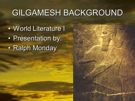 1 GILGAMESH BACKGROUND World Literature I Presentation by: Ralph Monday World Literature I Presentation by: Ralph Monday.