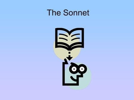 The Sonnet. Definition A sonnet is: –A fourteen-line poem A sonnet has: –A set rhyme scheme –A set number of syllables in each line – usually 10  This.
