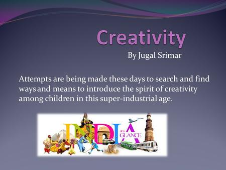 By Jugal Srimar Attempts are being made these days to search and find ways and means to introduce the spirit of creativity among children in this super-industrial.