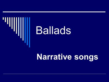 Ballads Narrative songs.
