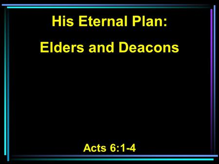 His Eternal Plan: Elders and Deacons Acts 6:1-4. 1 Now in those days, when the number of the disciples was multiplying, there arose a complaint against.