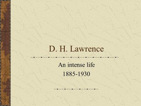 D. H. Lawrence An intense life 1885-1930. The young Lawrence David Herbert Lawrence was born in 1885 in Eastwood, Nottinghamshire. He was the fourth of.
