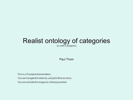 Realist ontology of categories (a work in progress) Paul Thom This is a Powerpoint presentation. You can navigate the slides by using the Browse menu.