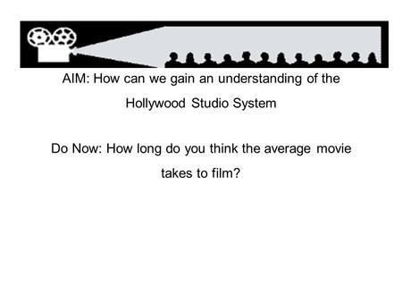 AIM: How can we gain an understanding of the Hollywood Studio System Do Now: How long do you think the average movie takes to film?