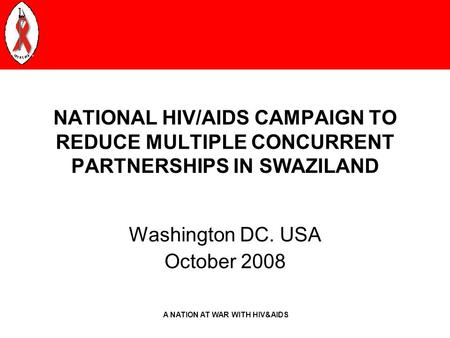 A NATION AT WAR WITH HIV&AIDS NATIONAL HIV/AIDS CAMPAIGN TO REDUCE MULTIPLE CONCURRENT PARTNERSHIPS IN SWAZILAND Washington DC. USA October 2008.