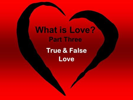 "What is Love? Part Three True & False Love. 1 John 4:10 ""This is real love. It is not that we loved God, but that he loved us and sent his Son as a sacrifice."