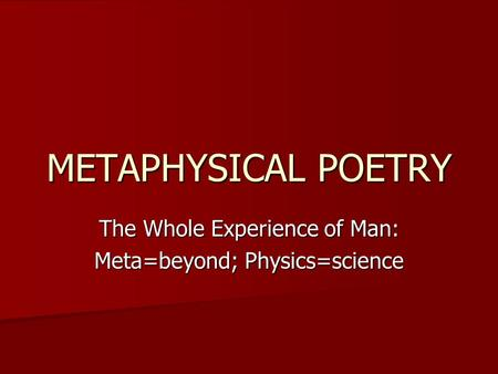METAPHYSICAL POETRY The Whole Experience of Man: Meta=beyond; Physics=science.