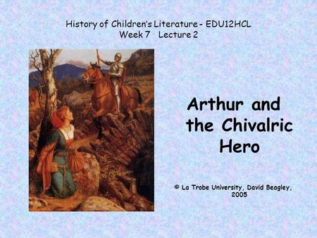 History of Children's Literature - EDU12HCL Week 7 Lecture 2 Arthur and the Chivalric Hero © La Trobe University, David Beagley, 2005.