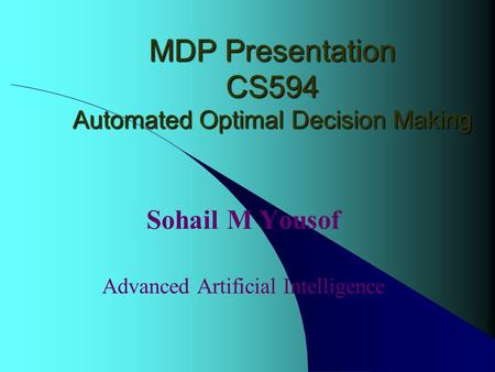 MDP Presentation CS594 Automated Optimal Decision Making Sohail M Yousof Advanced Artificial Intelligence.