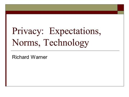 Privacy: Expectations, Norms, Technology Richard Warner.