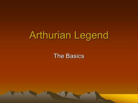 Arthurian Legend The Basics. Who is King Arthur? Warrior? King? Legend?