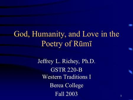 1 God, Humanity, and Love in the Poetry of Rūmī Jeffrey L. Richey, Ph.D. GSTR 220-B Western Traditions I Berea College Fall 2003.