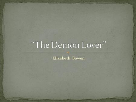 """The Demon Lover"" Elizabeth Bowen."