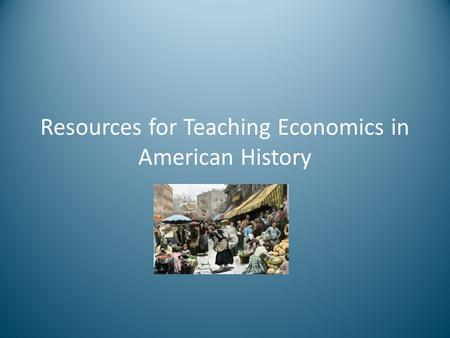 Resources for Teaching Economics in American History.
