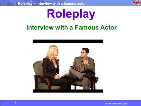 © 2014 wheresjenny.com Roleplay – Interview with a famous actor Roleplay Interview with a Famous Actor.